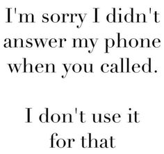 haha pretty accurate, but only because it's switched off most of the time...I wouldn't deliberately ignore a call