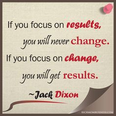 """If you focus on results, you will never change. If you focus on change, you will get results."" -Jack Dixon #Motivational #Inspirational"