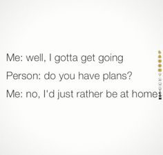 me except i always tell people i have plans even though i actually don't because i dont want them to know how much of a loser i am