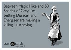 Between Magic Mike and 50 Shades of Grey, I'm betting Duracell and Energizer are making a killing....just saying.