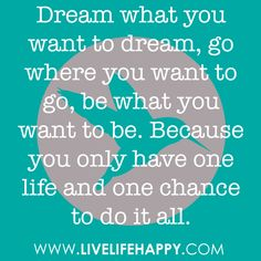 Dream what you want to dream, go where you want to go, be what you want to be. Because you only have one life and one chance to do it all.
