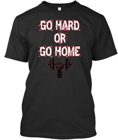Exclusive Go Hard or Go Home gym, fitness and workout T-shirts Only sold here!