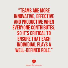 """Teams are more innovative, effective and productive when everyone contributes, so it's critical to ensure that each individual plays a well-defined role."""