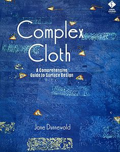 Complex Cloth - A Comprehensive Guide to Surface Design by Jane Dunnewold