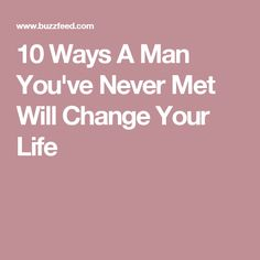 10 Ways A Man You've Never Met Will Change Your Life