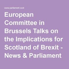 European Committee in Brussels Talks on the Implications for Scotland of Brexit - News & Parliament TV :  Scottish Parliament