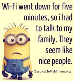 Wifi went down. Had to talk to my family. They are nice people. #minion Sounds like my kids!