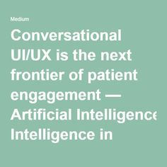 Conversational UI/UX is the next frontier of patient engagement — Artificial Intelligence in Medicine