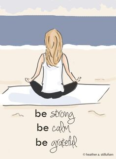 Be strong Be calm Be grateful