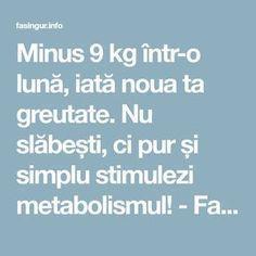 Minus 9 kg într-o lună, iată noua ta greutate. Nu slăbești, ci pur și simplu stimulezi metabolismul! - Fasingur Metabolism, Good To Know, Healthy Living, Health Fitness, Weight Loss, Cooking, Shake, Sport, Food