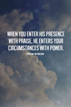 """When you enter His presence with PRAISE, He enters your circumstances with POWER."" ~ Spiritual Inspiration _____________________________ Reposted by Dr. Life Quotes Love, Great Quotes, Quotes To Live By, Inspirational Quotes, Gods Will Quotes, The Words, Cool Words, Bible Quotes, Bible Verses"