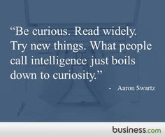 Be curious. Read widely. Try new things. What people call intelligence just boils down to curiosity. - Internet revolutionary Aaron Swartz of Reddit, Creative Commons and more.