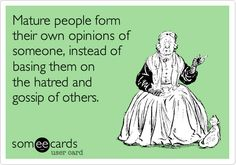 Mature people form their own opinions of someone instead of basing them on the hatred and gossip of others.