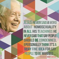 """""""Jesus never said a word about homosexuality. In all his teachings he never said that gay people should be condemned. I personally think it's a very fine idea for gay people to be married."""" -Former President Jimmy Carter 