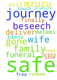 Dear Lord, I pray for the safe journey - Dear Lord, I pray for the safe journey of my wife who has gone for a funeral in Mzuzu, Malawi. i pray for the family here in Blantyre. Finally, I press in to touch you Jesus to; heal, bless, save, deliver, redeem and free me from evil, I beseech you. In Jesus name I pray AMEN Posted at: https://prayerrequest.com/t/QGK #pray #prayer #request #prayerrequest