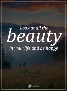 Look at all the beauty in your life and be happy.  #powerofpositivity #positivewords  #positivethinking #inspirationalquote #motivationalquotes #quotes #life #love #hope #faith #respect #happiness #beauty #behappy #trust #truth