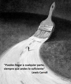 Lewis Carroll, que hizo que Alicia llegara al País de las Maravillas y pasara A través del Espejo, propone que si se hace lo suficiente , se logra lo que se busca. Ya sea caminando, andando, o real...