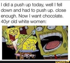 I did a push up today, well I fell down and had to push up. close enough. Now I want chocolate. old White women: - iFunny :) Funny Spongebob Memes, Silly Memes, Love Memes, Best Memes, Hilarious Memes, I Want Chocolate, Funny Memes About Life, Can't Stop Laughing, Funny Cat Pictures