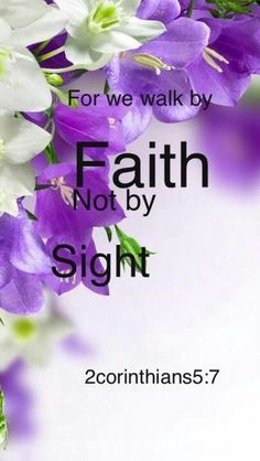 II Corinthians 5:7 For we walk by faith, not by sight. Romans 10:17 So then faith comes by hearing, and hearing by the word of God.