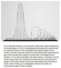 Euthanasia Coaster is a concept for a steel roller coaster designes to kill its passengers.