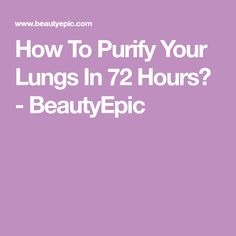 How To Purify Your Lungs In 72 Hours? - BeautyEpic