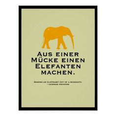 German Proverb - Making an elephant out of a mosquito.