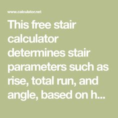 This free stair calculator determines stair parameters such as rise, total run, and angle, based on height and run. Explore a number of building and housing related calculators, as well as hundreds of other calculators involving topics such as finance, math, fitness, health, and more.