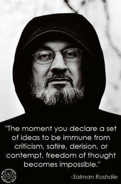The moment you declare a set of ideas to be immune from criticism, satire, derision, or contempt, freedom of thought becomes impossible. Salman Rushdie  freethinker, atheist, athesim, humanism, religion