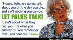 I Love this! Tyler Perry is so connected to the human condition. Madea is a character to lady through time! Practice not to care what others think and one day you really won't care. A freedom that money can't buy. Madea Humor, Madea Funny Quotes, Famous Movie Quotes Funny, Twitter Quotes Funny, Great Quotes, Quotes To Live By, Life Quotes, Inspirational Quotes, Tv Quotes