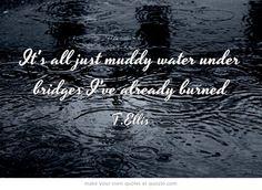 It's all just muddy water under bridges I've already burned