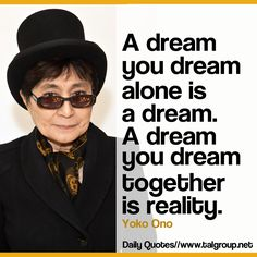 Career Lesson: A dream you dream alone is a dream. A dream you dream together is reality. #Leadership #Yoko #Quote #Inspire #Imagine