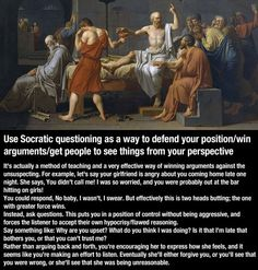 Use Socratic questioning as a way to defend your position/ win arguments/ get people to see things from your perspective.