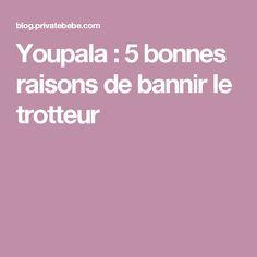 Youpala : 5 bonnes raisons de bannir le trotteur