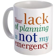 I LOVE THIS MUG!!!!!  (Some days even more than others. :))    Planning Mug from cafe press.http://www.cafepress.com/+planning_mug,145940599#