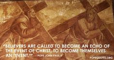 """""""Believers are called to become an echo of the event of Christ, to become themselves an 'event'.""""   – Pope John Paul II"""
