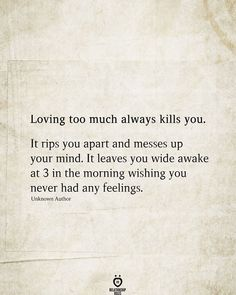 Loving too much always kills you. It rips you apart and messes up your mind. It leaves you wide awake at 3 in the morning wishing you never had any feelings. Unknown Author # Loving Too Much Always Kills You Real Quotes, Mood Quotes, Quotes To Live By, Life Quotes, Best Move On Quotes, No Sleep Quotes, Cant Sleep Quotes Funny, Messed Up Quotes, Qoutes
