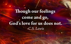 Though our feelings come and go, God's love for us does not  ~~I Love Jesus Christ