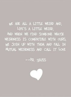 """We are all a little weird, and life's a little weird, and when we find someone whose weirdness is compatible with ours, we join up with them and fall in mutual weirdness and call it love."" ~Dr. Suess <3"