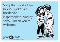 Sorry that most of my hilarious jokes are borderline inappropriate. And by sorry, I mean you're welcome.