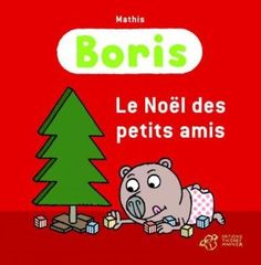 Boris Le Noël des petits amis   Texte et illustrations de Mathis.   Editions Thierry Magnier, septembre 2012.   Dès 3 ans.  Notions abordées : quotidien, Noël, faire plaisir, pouvoir.