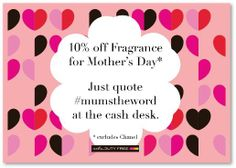 """Treat your Mum this Mother's Day. Simply quote """"mum's the word"""" when you check out in store and get 10% off fragrance (excl Chanel). Ends 30th March 2014."""