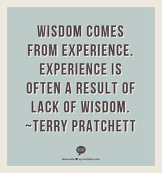 Wisdom comes from experience. Experience is often a result of lack of wisdom. ~Terry Pratchett