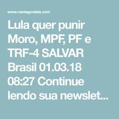"""Lula quer punir Moro, MPF, PF e TRF-4 SALVAR Brasil  01.03.18 08:27  Continue lendo sua newsletter    Lula disse à Folha de S. Paulo que o STF deve se apequenar, concedendo-lhe uma espécie de indulto:  """"O que eu espero? Que o Supremo Tribunal Federal analiseo processo, veja os depoimentos, as provas e tome uma decisão. Por isso tenho a crença de que vou ser candidato.""""  A colunista social do jornal tentou argumentar:   """"O STF não entrará no mérito da sentença.Enão haveria nem tempo…"""