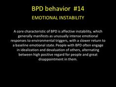 BPD behavior -EMOTIONAL INSTABILITY A core characteristic of BPD is affective instability, which generally manifests as unusually intense emotional responses to environmental triggers, with a slower return to a baseline emotional state. People with BPD of Mental Disorders, Bipolar Disorder, Borderline Personality Disorder Quotes, Bpd Symptoms, Antisocial Personality, Narcissistic Behavior, Trauma, Ptsd, Stress