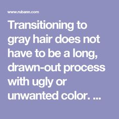Transitioning to gray hair does not have to be a long, drawn-out process with ugly or unwanted color. We can transition you in one to three visits depending on the lightness or darkness of your existing color. Each time you leave the salon, your hair will be beautiful and more natural-looking with platinum, silver, or white strands. And if it does take two to three visits for the transition, the visits are months apart, allowing your hair to grow and blend before we need to adjust it…