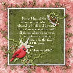 For in Him all the fullness of God was pleased to dwell, and through Him to reconcile to Himself all things, whether on earth or in heaven, making peace by the blood of His cross.  Colossians 1:19-20  kit: Kristmess Cardinals by Kristmess Designs