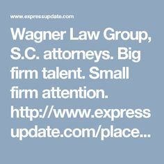 Wagner Law Group, S.C. attorneys. Big firm talent. Small firm attention. http://www.expressupdate.com/places/VLQ5N2CQ