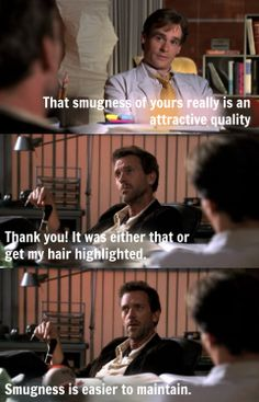 James Wilson: That smugness of yours really is an attractive quality. Greg House: Thank you! It was either that or get my hair highlighted. Smugness is easier to maintain. House MD quotes