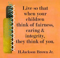 Live so that when your children think of fairness, caring & integrity, they think of you.