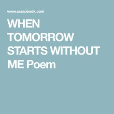 WHEN TOMORROW STARTS WITHOUT ME Poem